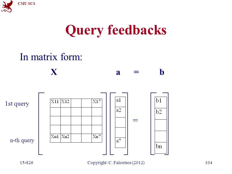 CMU SCS 15-826Copyright: C. Faloutsos (2012)104 Query feedbacks In matrix form: = X a = b 1st query n-th query