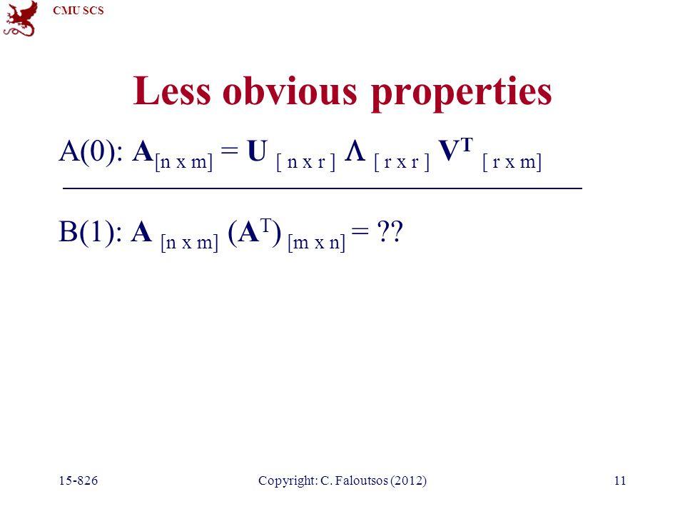 CMU SCS 15-826Copyright: C. Faloutsos (2012)11 Less obvious properties A(0): A [n x m] = U [ n x r ]  [ r x r ] V T [ r x m] B(1): A [n x m] (A T ) [