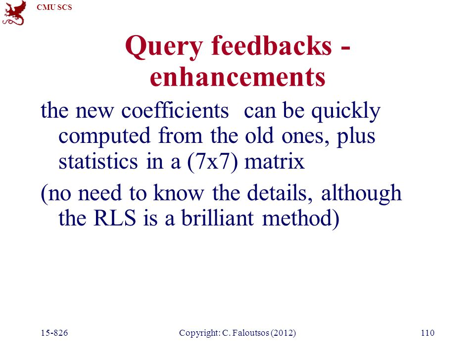 CMU SCS 15-826Copyright: C. Faloutsos (2012)110 Query feedbacks - enhancements the new coefficients can be quickly computed from the old ones, plus st