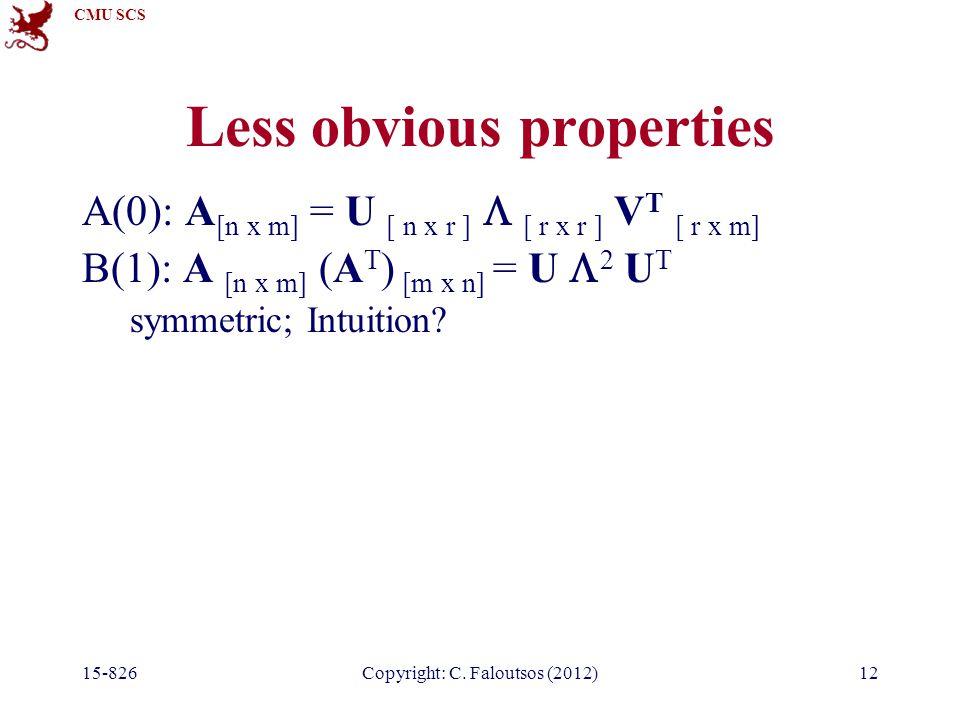 CMU SCS 15-826Copyright: C. Faloutsos (2012)12 Less obvious properties A(0): A [n x m] = U [ n x r ]  [ r x r ] V T [ r x m] B(1): A [n x m] (A T ) [