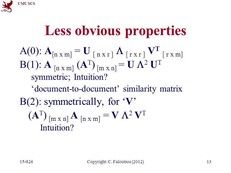 CMU SCS 15-826Copyright: C. Faloutsos (2012)13 Less obvious properties A(0): A [n x m] = U [ n x r ]  [ r x r ] V T [ r x m] B(1): A [n x m] (A T ) [