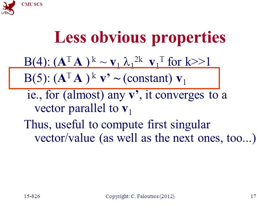 CMU SCS 15-826Copyright: C. Faloutsos (2012)17 Less obvious properties B(4): (A T A ) k ~ v 1 1 2k v 1 T for k>>1 B(5): (A T A ) k v' ~ (constant) v 1