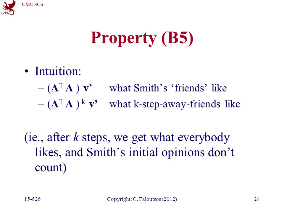 CMU SCS Property (B5) Intuition: –(A T A ) v'what Smith's 'friends' like –(A T A ) k v'what k-step-away-friends like (ie., after k steps, we get what everybody likes, and Smith's initial opinions don't count) 15-826Copyright: C.