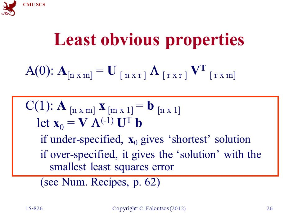 CMU SCS 15-826Copyright: C. Faloutsos (2012)26 Least obvious properties A(0): A [n x m] = U [ n x r ]  [ r x r ] V T [ r x m] C(1): A [n x m] x [m x