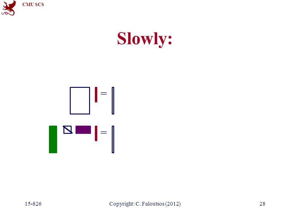 CMU SCS 15-826Copyright: C. Faloutsos (2012)28 Slowly: = =