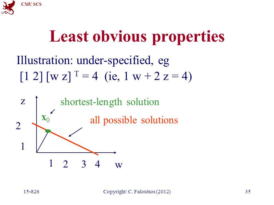 CMU SCS 15-826Copyright: C. Faloutsos (2012)35 Least obvious properties Illustration: under-specified, eg [1 2] [w z] T = 4 (ie, 1 w + 2 z = 4) 1 234