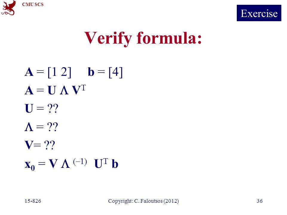 CMU SCS 15-826Copyright: C. Faloutsos (2012)36 Verify formula: A = [1 2] b = [4] A = U  V T U = ??  = ?? V= ?? x 0 = V    U T b Exercise