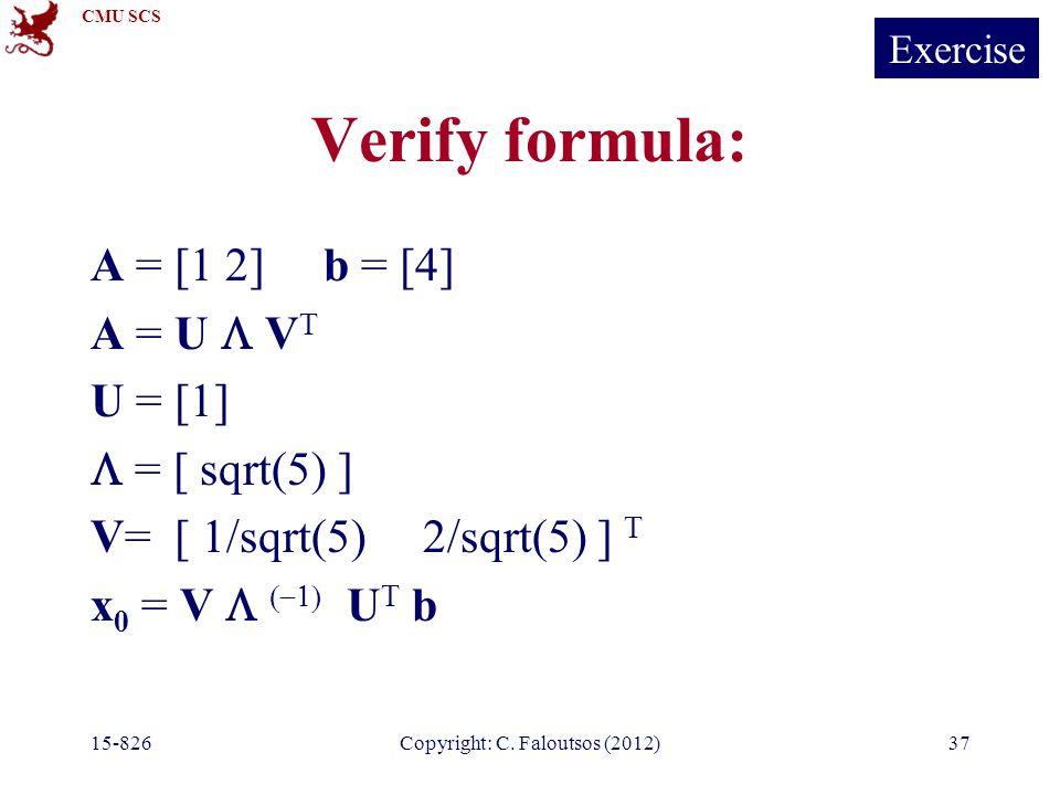 CMU SCS 15-826Copyright: C. Faloutsos (2012)37 Verify formula: A = [1 2] b = [4] A = U  V T U = [1]  = [ sqrt(5) ] V= [ 1/sqrt(5) 2/sqrt(5) ] T x 0