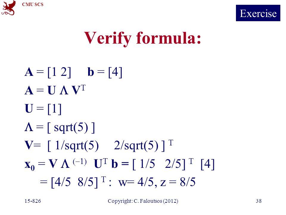 CMU SCS 15-826Copyright: C. Faloutsos (2012)38 Verify formula: A = [1 2] b = [4] A = U  V T U = [1]  = [ sqrt(5) ] V= [ 1/sqrt(5) 2/sqrt(5) ] T x 0