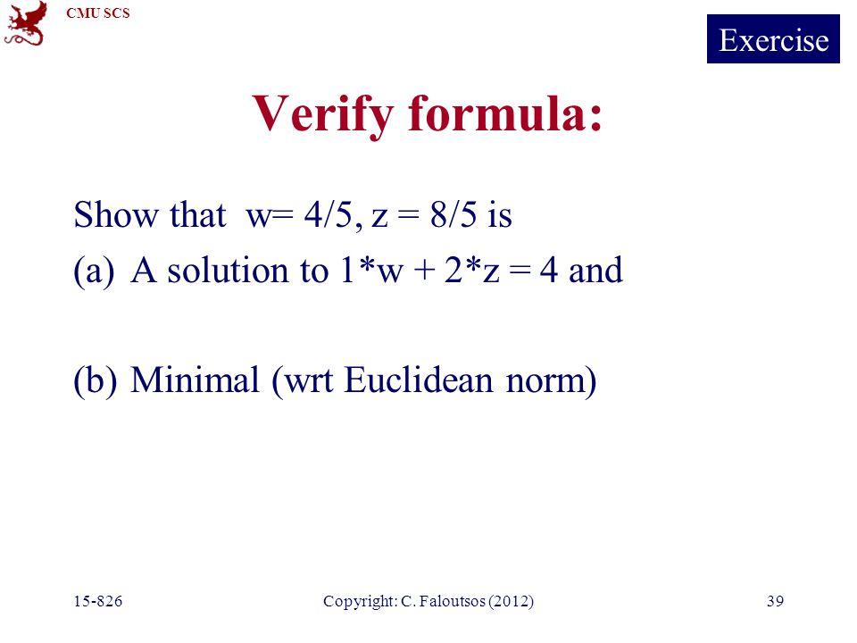 CMU SCS 15-826Copyright: C. Faloutsos (2012)39 Verify formula: Show that w= 4/5, z = 8/5 is (a)A solution to 1*w + 2*z = 4 and (b)Minimal (wrt Euclide