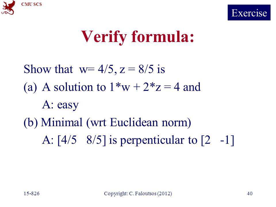 CMU SCS 15-826Copyright: C. Faloutsos (2012)40 Verify formula: Show that w= 4/5, z = 8/5 is (a)A solution to 1*w + 2*z = 4 and A: easy (b) Minimal (wr