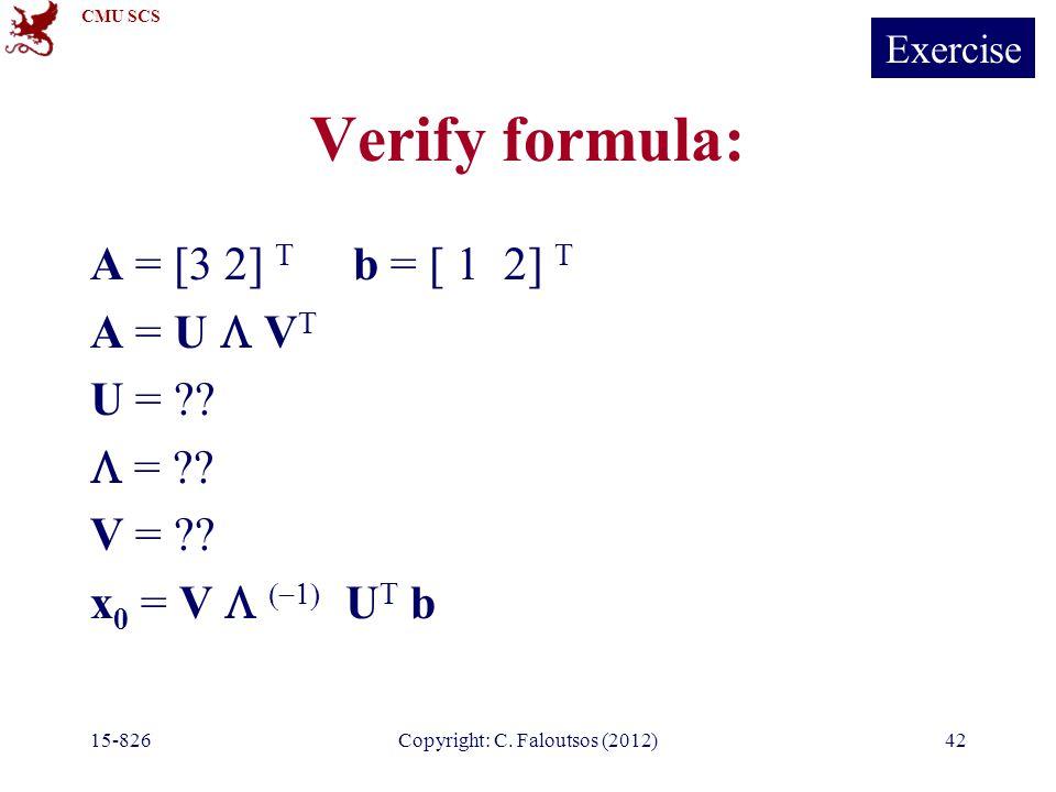 CMU SCS 15-826Copyright: C. Faloutsos (2012)42 Verify formula: A = [3 2] T b = [ 1 2] T A = U  V T U = ??  = ?? V = ?? x 0 = V    U T b Exerc