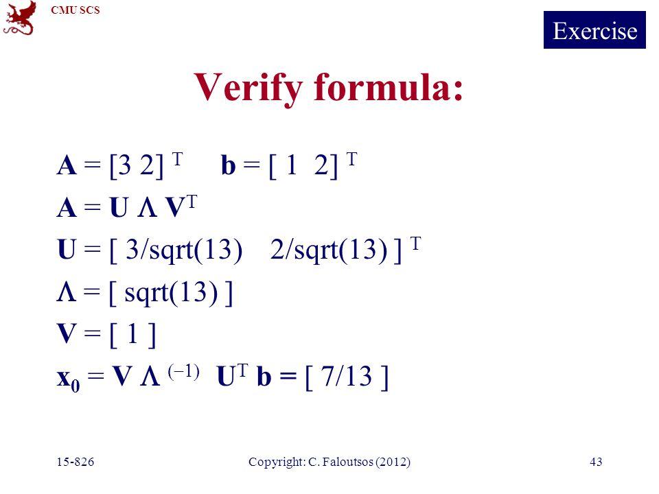 CMU SCS 15-826Copyright: C. Faloutsos (2012)43 Verify formula: A = [3 2] T b = [ 1 2] T A = U  V T U = [ 3/sqrt(13) 2/sqrt(13) ] T  = [ sqrt(13) ] V