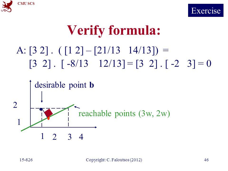 CMU SCS 15-826Copyright: C. Faloutsos (2012)46 Verify formula: A: [3 2]. ( [1 2] – [21/13 14/13]) = [3 2]. [ -8/13 12/13] = [3 2]. [ -2 3] = 0 1 234 1