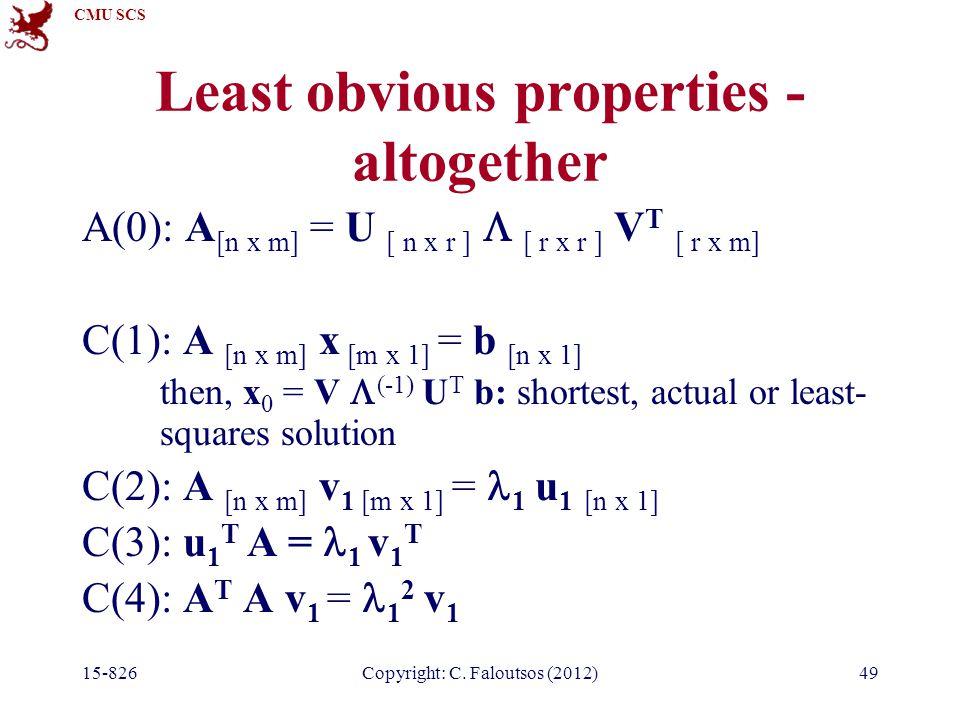 CMU SCS 15-826Copyright: C. Faloutsos (2012)49 Least obvious properties - altogether A(0): A [n x m] = U [ n x r ]  [ r x r ] V T [ r x m] C(1): A [n