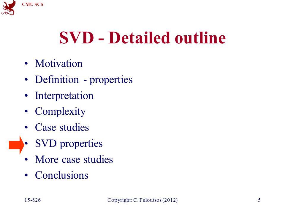 CMU SCS 15-826Copyright: C. Faloutsos (2012)5 SVD - Detailed outline Motivation Definition - properties Interpretation Complexity Case studies SVD pro