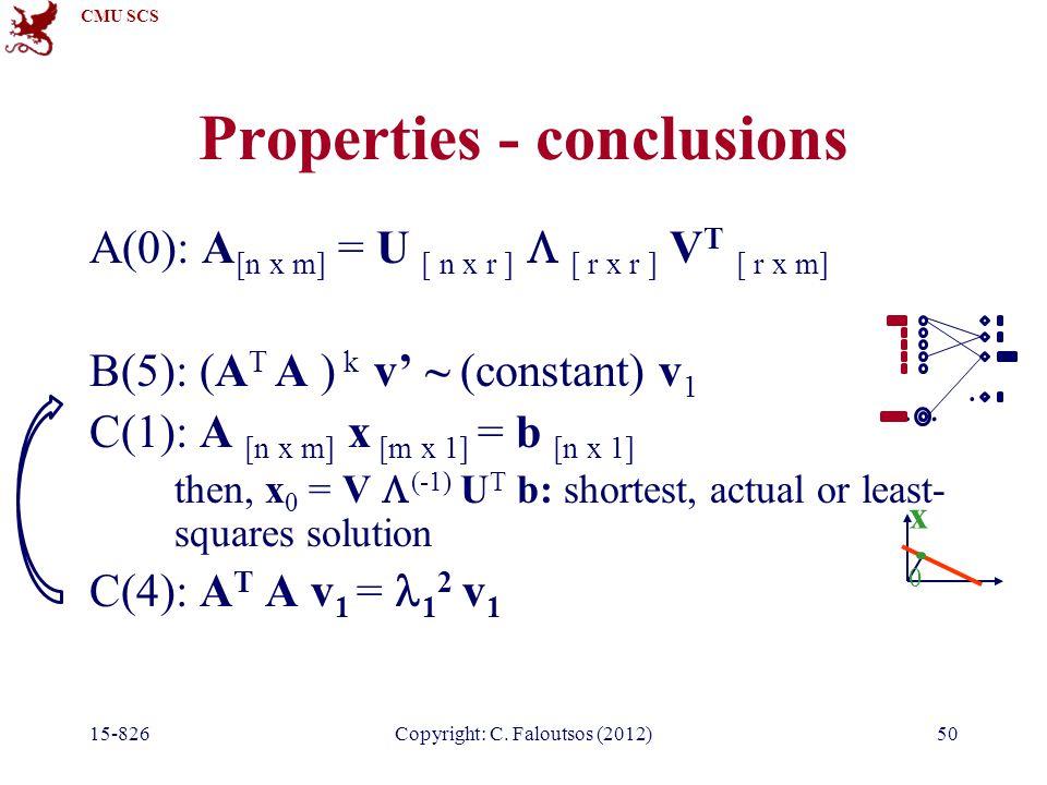 CMU SCS 15-826Copyright: C. Faloutsos (2012)50 Properties - conclusions A(0): A [n x m] = U [ n x r ]  [ r x r ] V T [ r x m] B(5): (A T A ) k v' ~ (