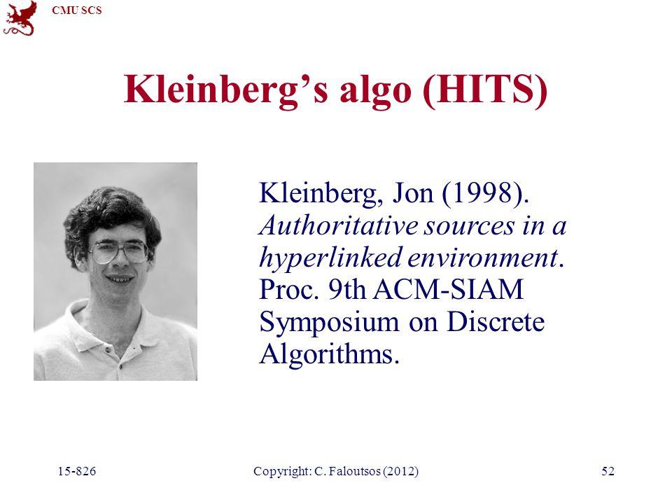 CMU SCS 15-826Copyright: C. Faloutsos (2012)52 Kleinberg's algo (HITS) Kleinberg, Jon (1998). Authoritative sources in a hyperlinked environment. Proc
