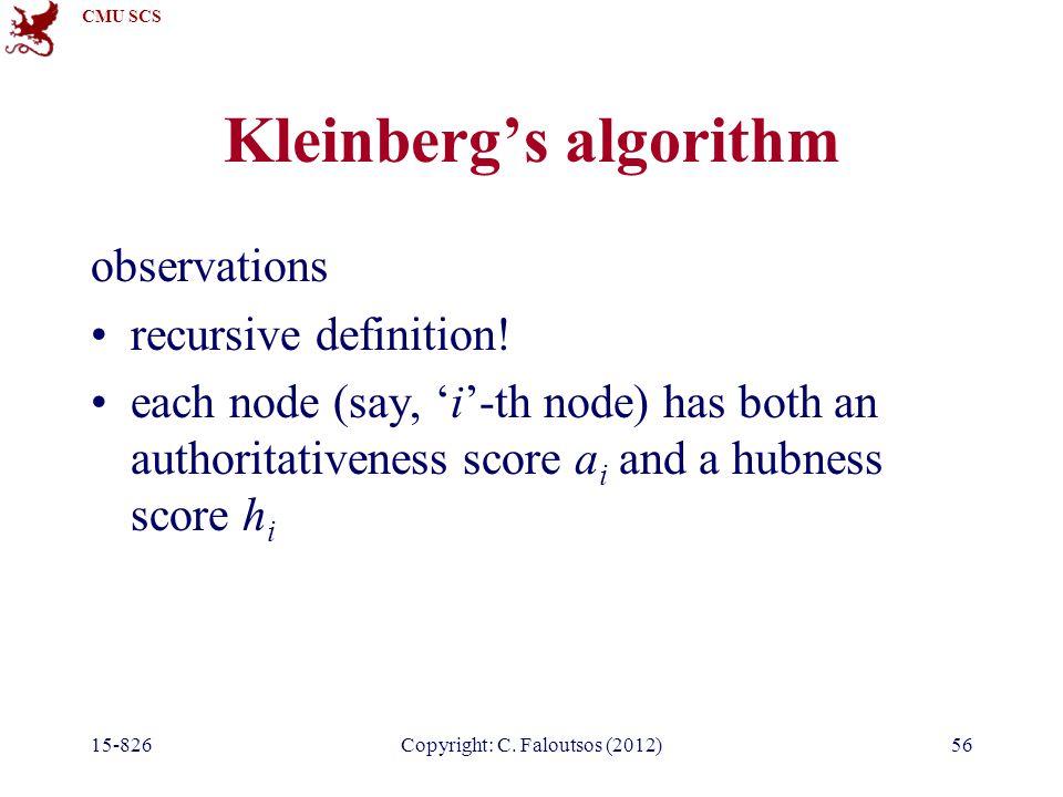 CMU SCS 15-826Copyright: C. Faloutsos (2012)56 Kleinberg's algorithm observations recursive definition! each node (say, 'i'-th node) has both an autho