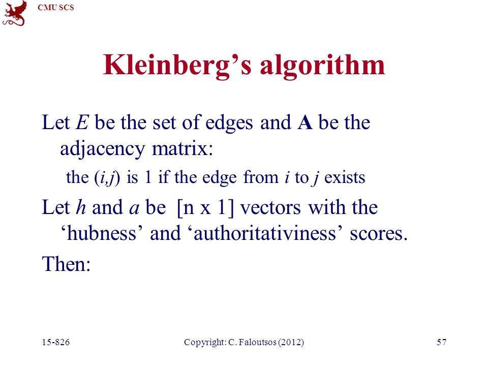 CMU SCS 15-826Copyright: C. Faloutsos (2012)57 Kleinberg's algorithm Let E be the set of edges and A be the adjacency matrix: the (i,j) is 1 if the ed