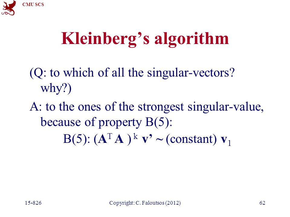 CMU SCS 15-826Copyright: C. Faloutsos (2012)62 Kleinberg's algorithm (Q: to which of all the singular-vectors? why?) A: to the ones of the strongest s