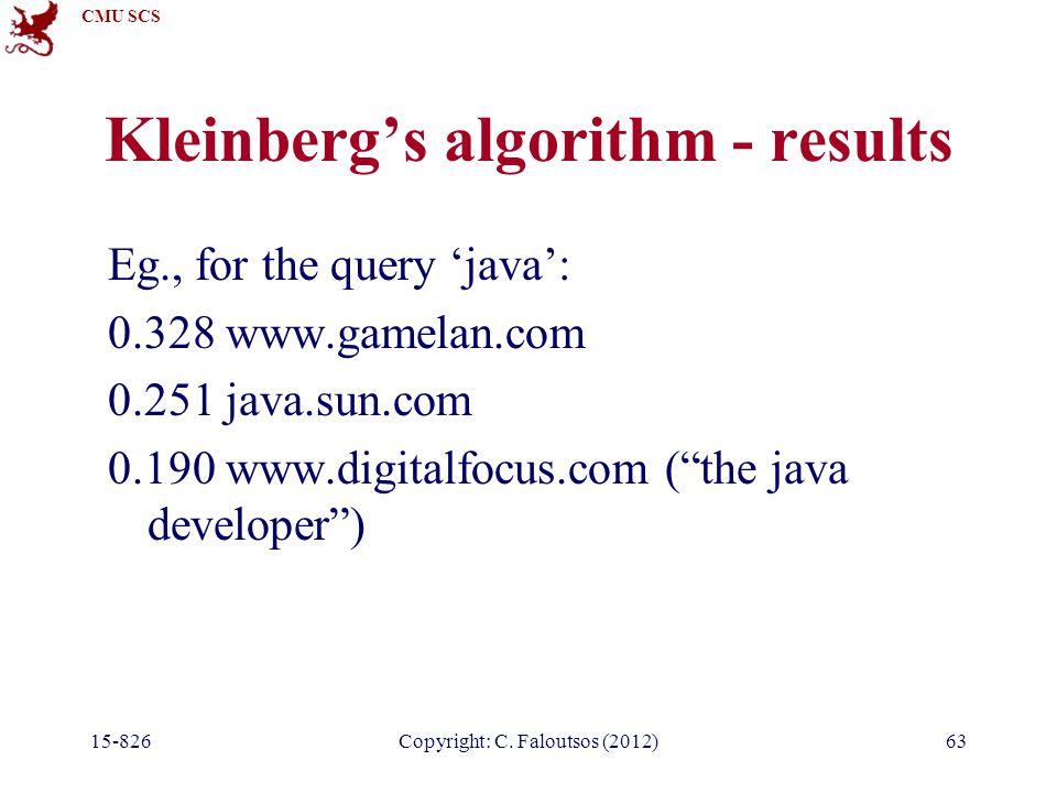 CMU SCS 15-826Copyright: C. Faloutsos (2012)63 Kleinberg's algorithm - results Eg., for the query 'java': 0.328 www.gamelan.com 0.251 java.sun.com 0.1