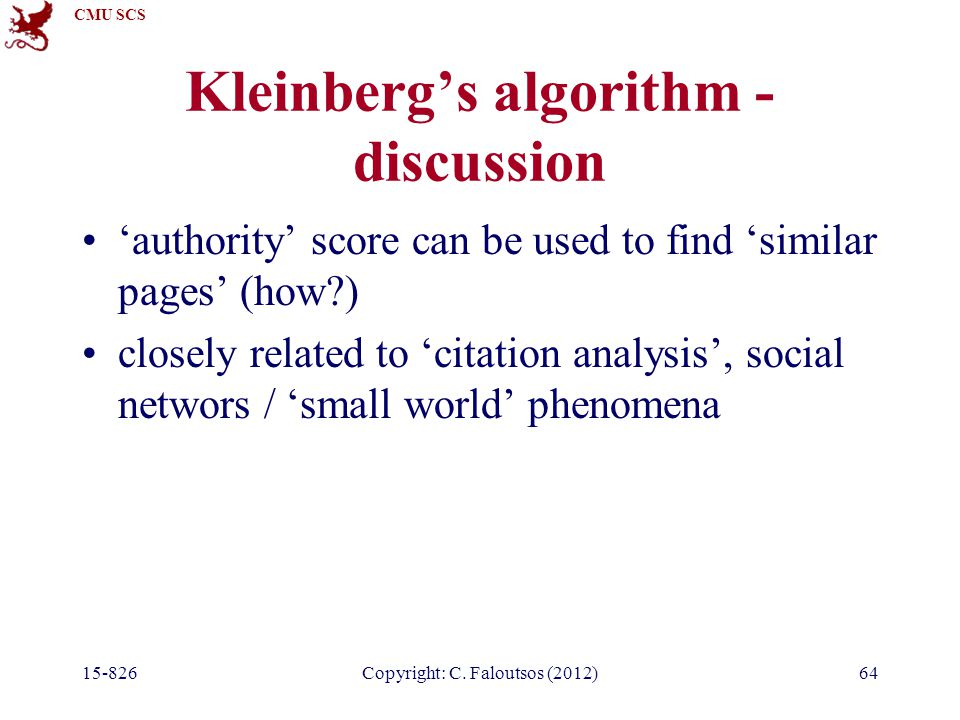 CMU SCS 15-826Copyright: C. Faloutsos (2012)64 Kleinberg's algorithm - discussion 'authority' score can be used to find 'similar pages' (how?) closely