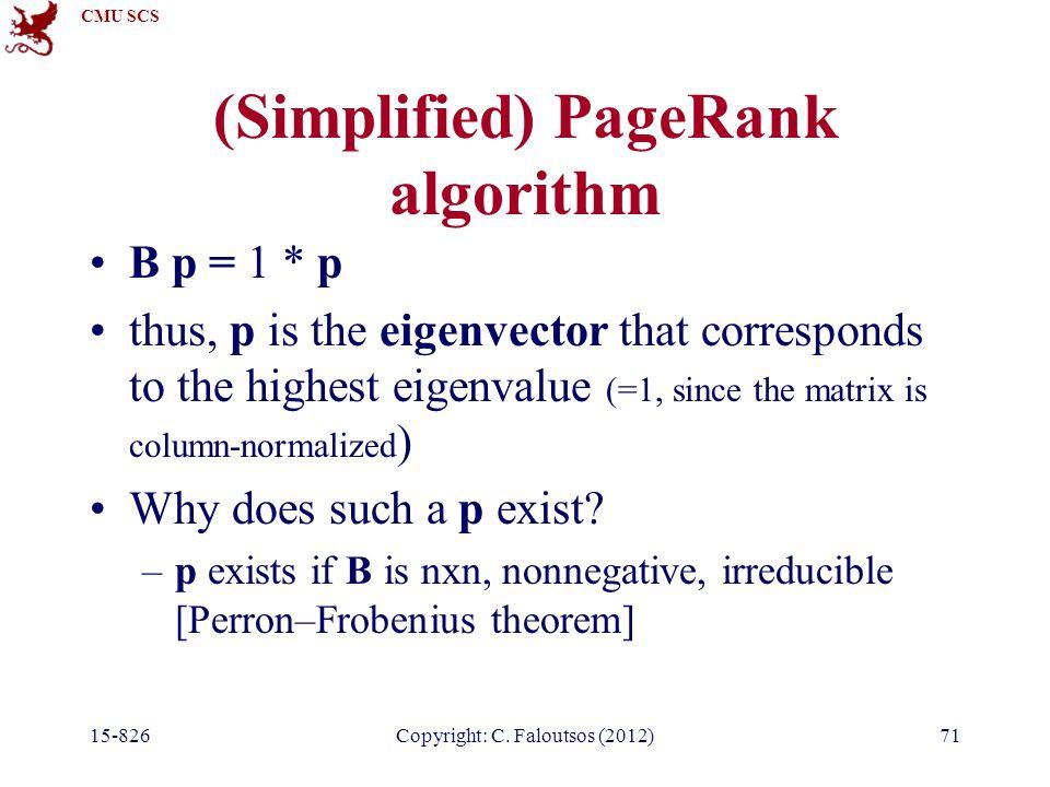 CMU SCS 15-826Copyright: C. Faloutsos (2012)71 (Simplified) PageRank algorithm B p = 1 * p thus, p is the eigenvector that corresponds to the highest