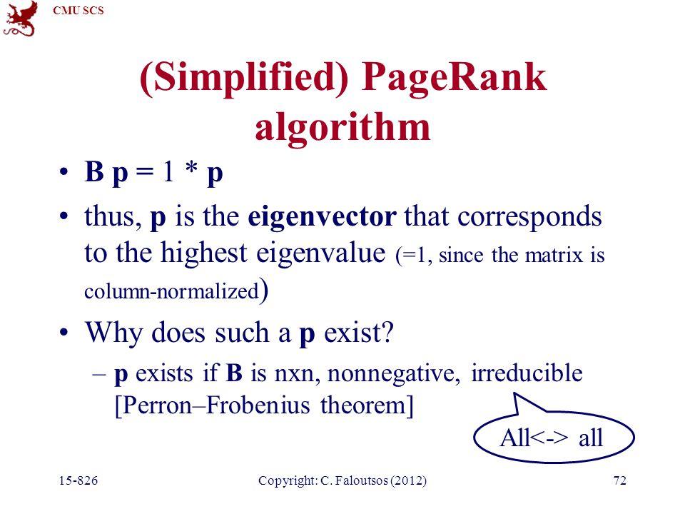 CMU SCS 15-826Copyright: C. Faloutsos (2012)72 (Simplified) PageRank algorithm B p = 1 * p thus, p is the eigenvector that corresponds to the highest