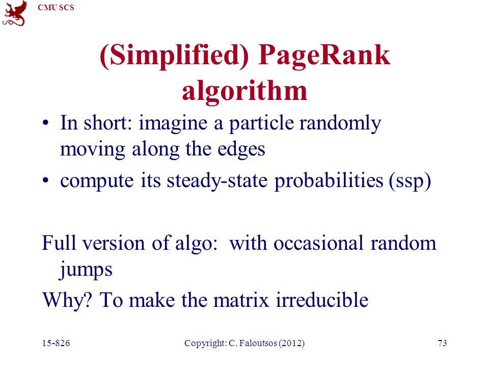 CMU SCS 15-826Copyright: C. Faloutsos (2012)73 (Simplified) PageRank algorithm In short: imagine a particle randomly moving along the edges compute it