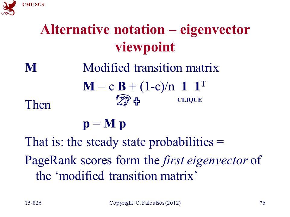 CMU SCS 15-826Copyright: C. Faloutsos (2012)76 Alternative notation – eigenvector viewpoint MModified transition matrix M = c B + (1-c)/n 1 1 T Then p