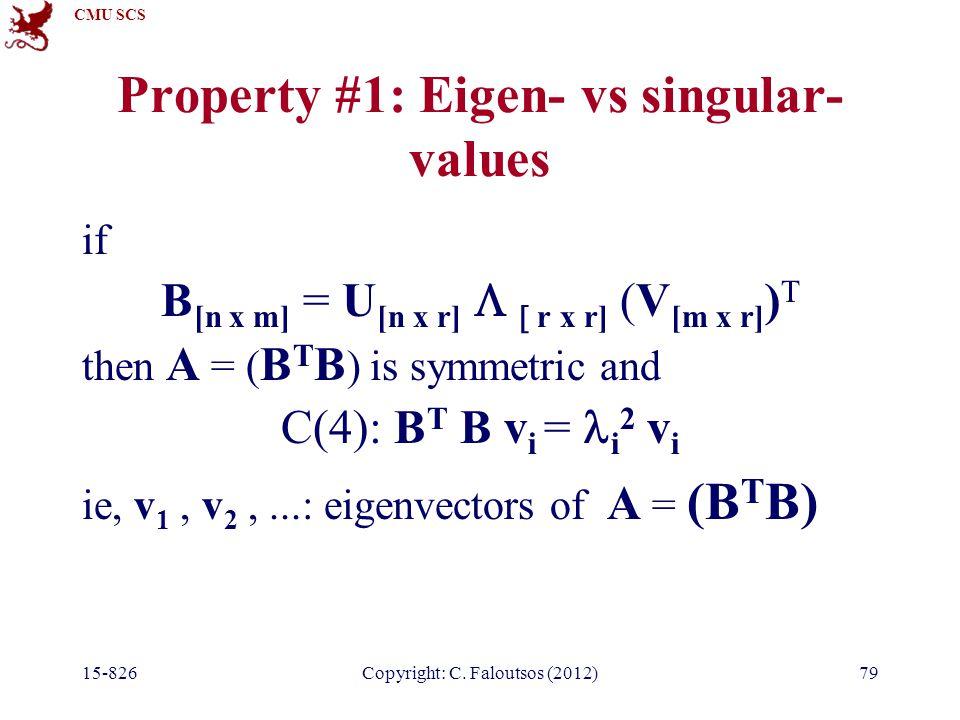 CMU SCS 15-826Copyright: C. Faloutsos (2012)79 Property #1: Eigen- vs singular- values if B [n x m] = U [n x r]   r x r] (V [m x r] ) T then A = (