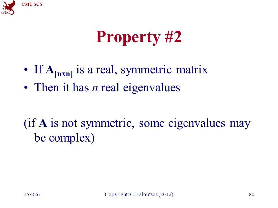 CMU SCS 15-826Copyright: C. Faloutsos (2012)80 Property #2 If A [nxn] is a real, symmetric matrix Then it has n real eigenvalues (if A is not symmetri