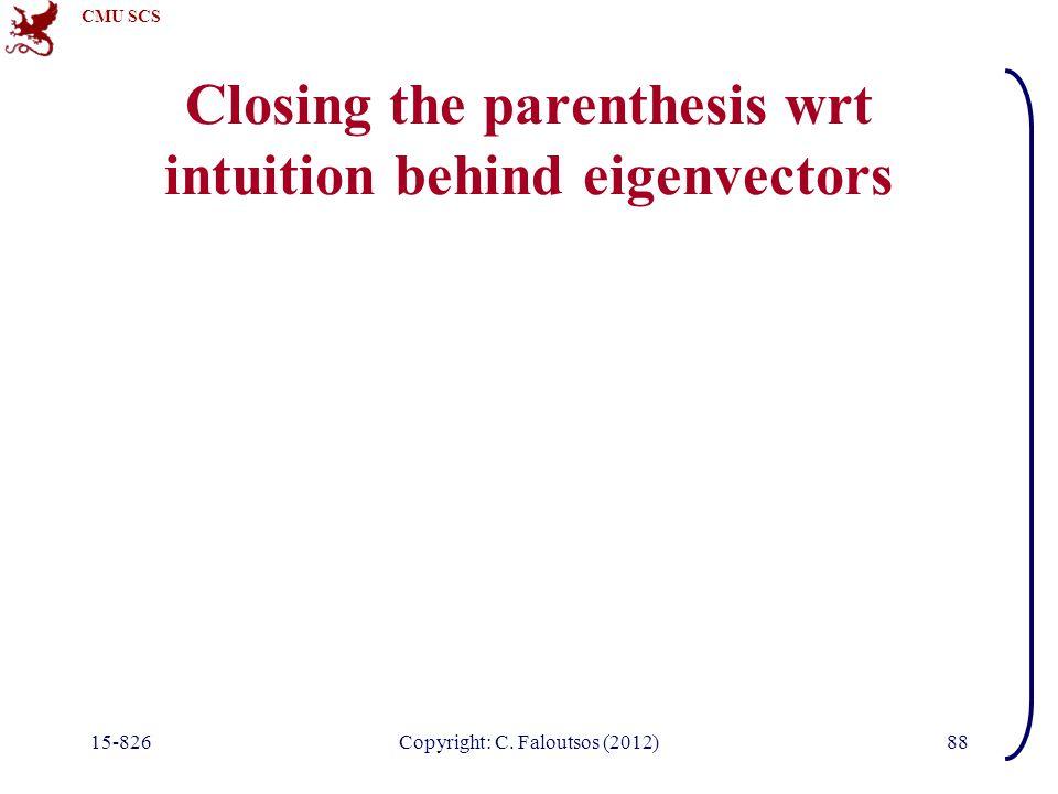 CMU SCS 15-826Copyright: C. Faloutsos (2012)88 Closing the parenthesis wrt intuition behind eigenvectors