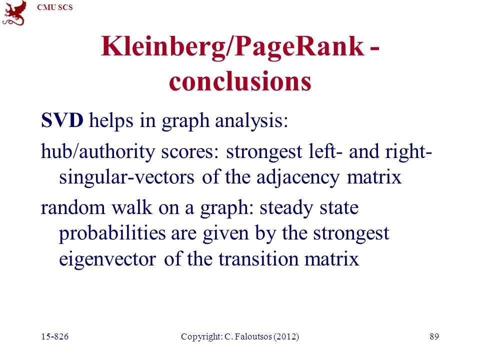 CMU SCS 15-826Copyright: C. Faloutsos (2012)89 Kleinberg/PageRank - conclusions SVD helps in graph analysis: hub/authority scores: strongest left- and