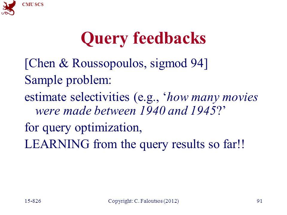 CMU SCS 15-826Copyright: C. Faloutsos (2012)91 Query feedbacks [Chen & Roussopoulos, sigmod 94] Sample problem: estimate selectivities (e.g., 'how man