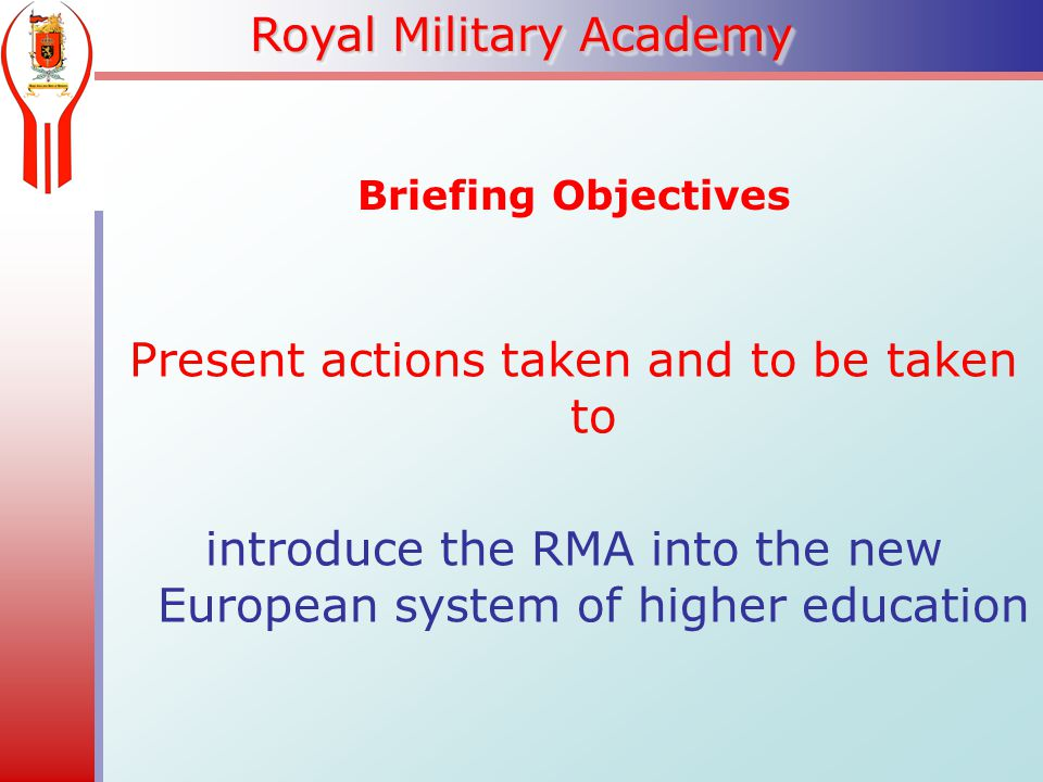 Royal Military Academy Briefing Objectives Present actions taken and to be taken to introduce the RMA into the new European system of higher education