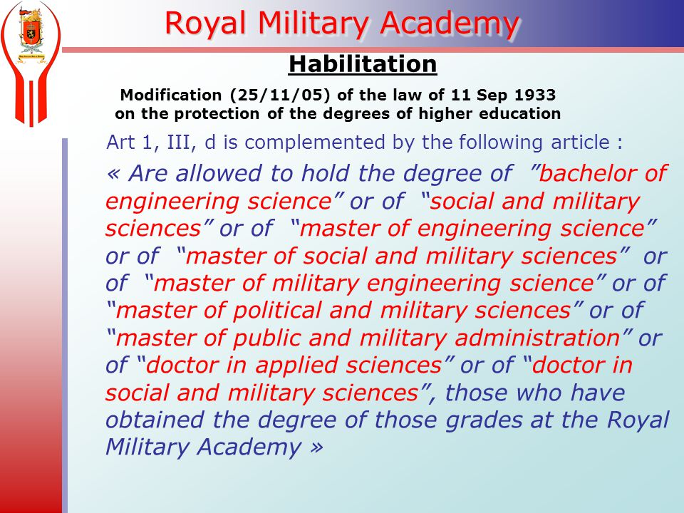 Royal Military Academy Modification (25/11/05) of the law of 11 Sep 1933 on the protection of the degrees of higher education Art 1, III, d is complemented by the following article : « Are allowed to hold the degree of bachelor of engineering science or of social and military sciences or of master of engineering science or of master of social and military sciences or of master of military engineering science or of master of political and military sciences or of master of public and military administration or of doctor in applied sciences or of doctor in social and military sciences , those who have obtained the degree of those grades at the Royal Military Academy » Habilitation