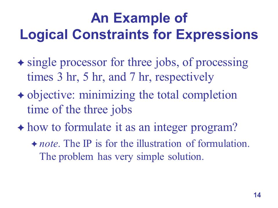 14 An Example of Logical Constraints for Expressions  single processor for three jobs, of processing times 3 hr, 5 hr, and 7 hr, respectively  objective: minimizing the total completion time of the three jobs  how to formulate it as an integer program.