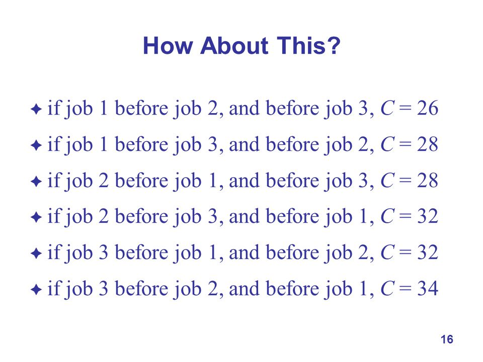 16 How About This?  if job 1 before job 2, and before job 3, C = 26  if job 1 before job 3, and before job 2, C = 28  if job 2 before job 1, and be