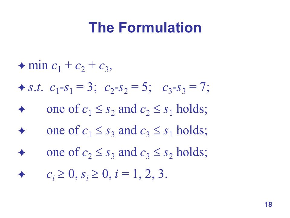 18 The Formulation  min c 1 + c 2 + c 3,  s.t. c 1 -s 1 = 3;c 2 -s 2 = 5;c 3 -s 3 = 7;  one of c 1  s 2 and c 2  s 1 holds;  one of c 1  s 3 an
