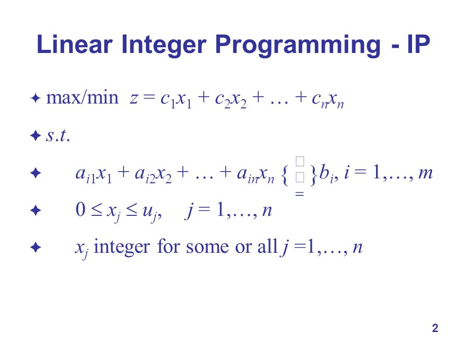 2  max/min z = c 1 x 1 + c 2 x 2 + … + c n x n  s.t.  a i1 x 1 + a i2 x 2 + … + a in x n b i, i = 1,…, m  0  x j  u j, j = 1,…, n  x j integer