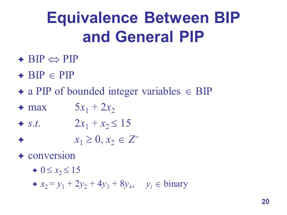 20 Equivalence Between BIP and General PIP  BIP  PIP  BIP  PIP  a PIP of bounded integer variables  BIP  max5x 1 + 2x 2  s.t.2x 1 + x 2  15  x 1  0, x 2  Z +  conversion  0  x 2  15  x 2 = y 1 + 2y 2 + 4y 3 + 8y 4, y i  binary