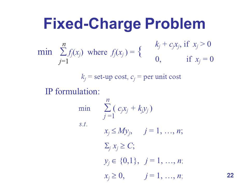 22 Fixed-Charge Problem n j=1 min  f j (x j ) where f j (x j ) = { k j + c j x j, if x j > 0 0, if x j = 0 k j = set-up cost, c j = per unit cost IP