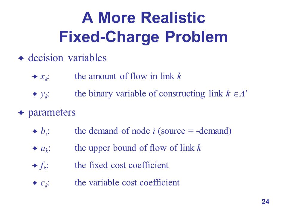 24 A More Realistic Fixed-Charge Problem  decision variables  x k : the amount of flow in link k  y k : the binary variable of constructing link k  A  parameters  b i : the demand of node i (source = -demand)  u k : the upper bound of flow of link k  f k :the fixed cost coefficient  c k :the variable cost coefficient