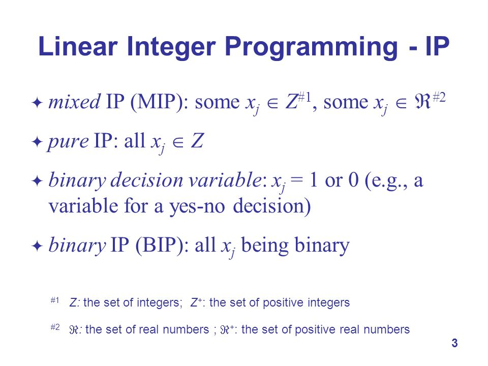 3  mixed IP (MIP): some x j  Z #1, some x j   #2  pure IP: all x j  Z  binary decision variable: x j = 1 or 0 (e.g., a variable for a yes-no de