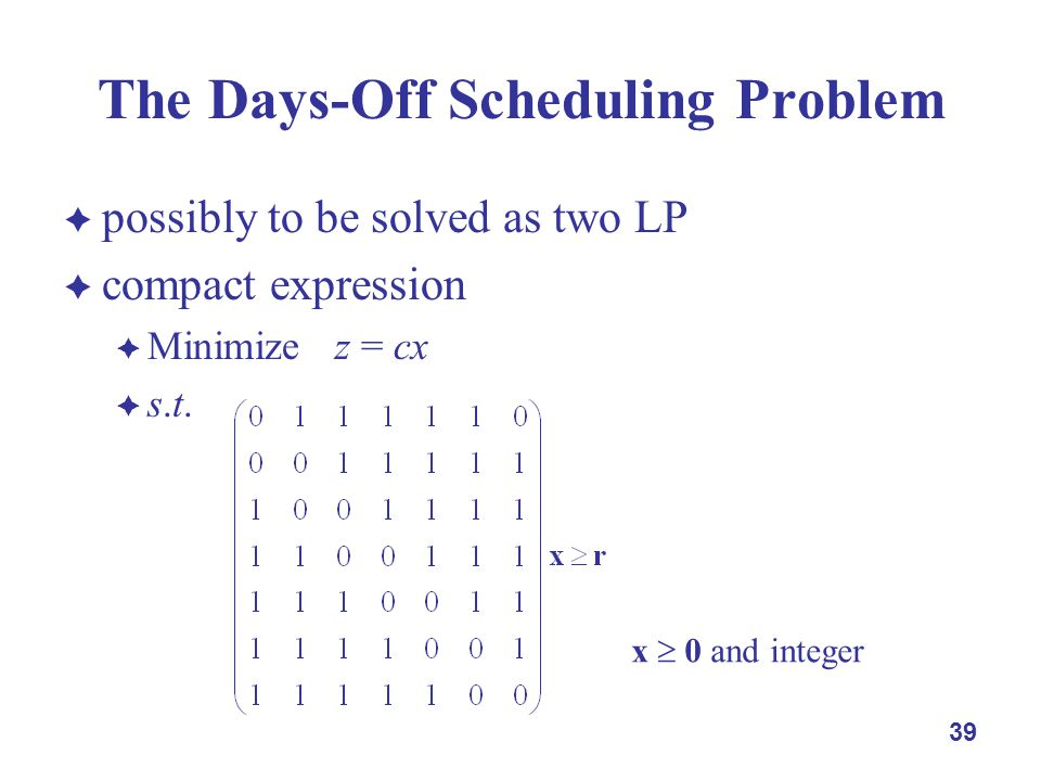 39 The Days-Off Scheduling Problem  possibly to be solved as two LP  compact expression  Minimize z = cx  s.t.