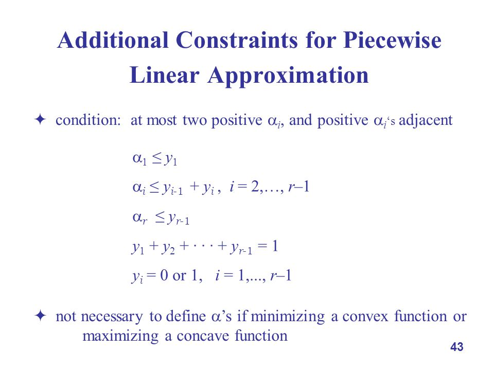 43 Additional Constraints for Piecewise Linear Approximation  condition: at most two positive  i, and positive  i 's adjacent  1 ≤ y 1  i ≤ y i -1 + y i, i = 2,…, r–1  r ≤ y r -1 y 1 + y 2 + · · · + y r -1 = 1 y i = 0 or 1, i = 1,..., r–1  not necessary to define  's if minimizing a convex function or maximizing a concave function