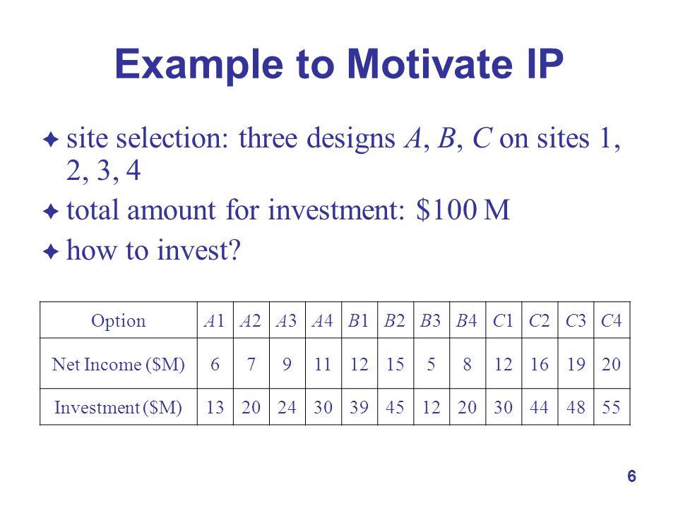 7 Example to Motivate IP  I = {A, B, C, D}, J = {1, 2, 3, 4}  y ij = 1 iff design i used at site j, i  I, j  J  max z =  i  I  p ij y ij  s.t.