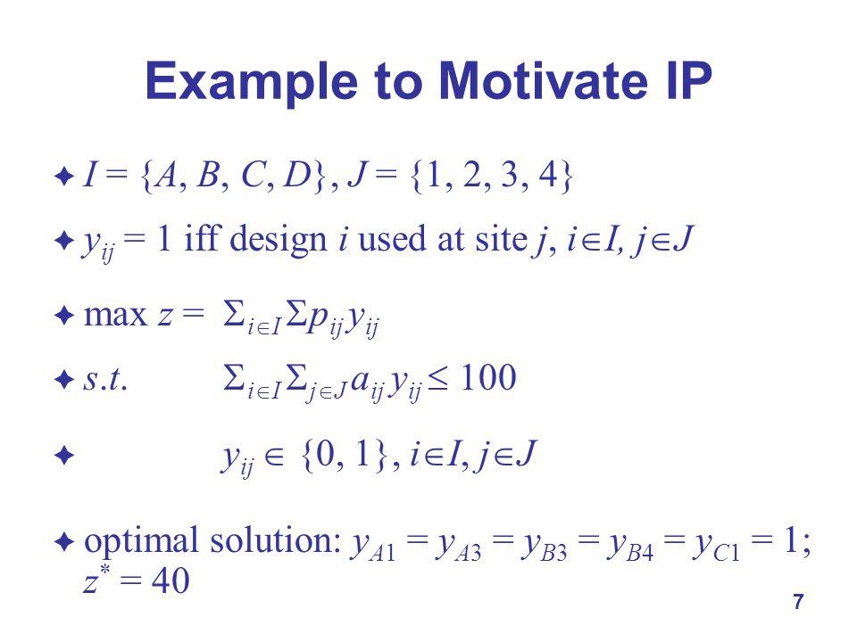 7 Example to Motivate IP  I = {A, B, C, D}, J = {1, 2, 3, 4}  y ij = 1 iff design i used at site j, i  I, j  J  max z =  i  I  p ij y ij  s.t